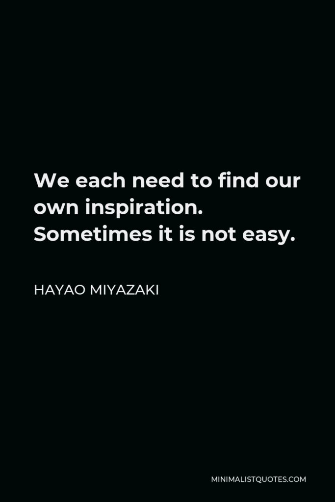 Hayao Miyazaki Quote - We each need to find our own inspiration. Sometimes it is not easy.