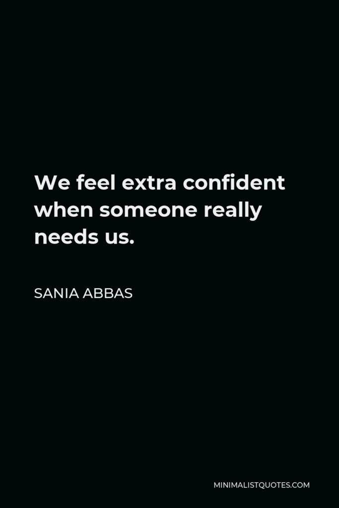 Sania Abbas Quote - We feel extra confident when someone really needs us.
