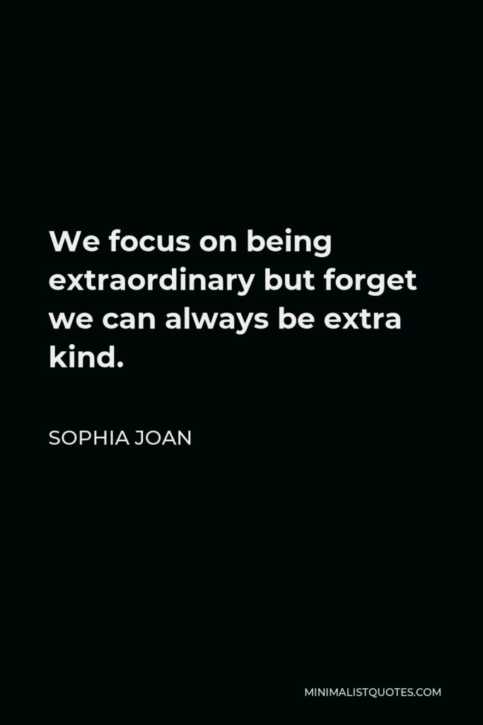 Sophia Joan Quote - We focus on being extraordinary but forget we can always be extra kind.