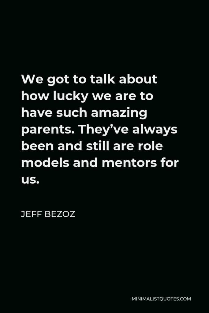 Jeff Bezoz Quote - We got to talk about how lucky we are to have such amazing parents. They've always been and still are role models and mentors for us.