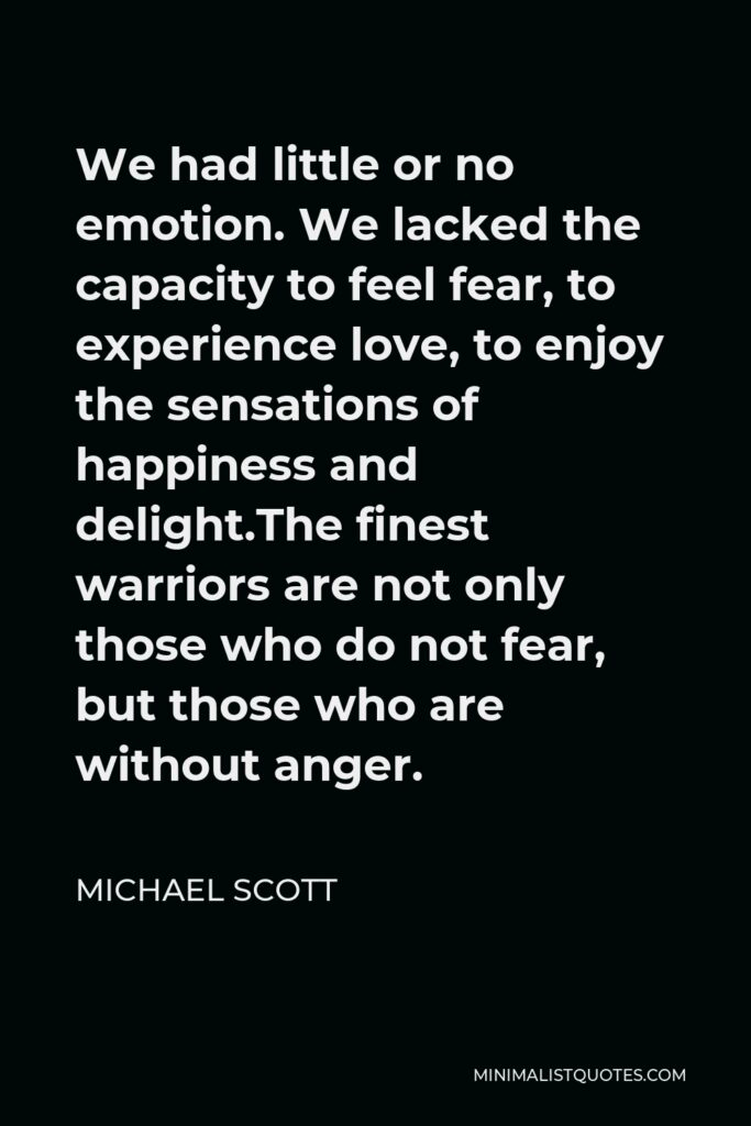 Michael Scott Quote - We had little or no emotion. We lacked the capacity to feel fear, to experience love, to enjoy the sensations of happiness and delight.The finest warriors are not only those who do not fear, but those who are without anger.