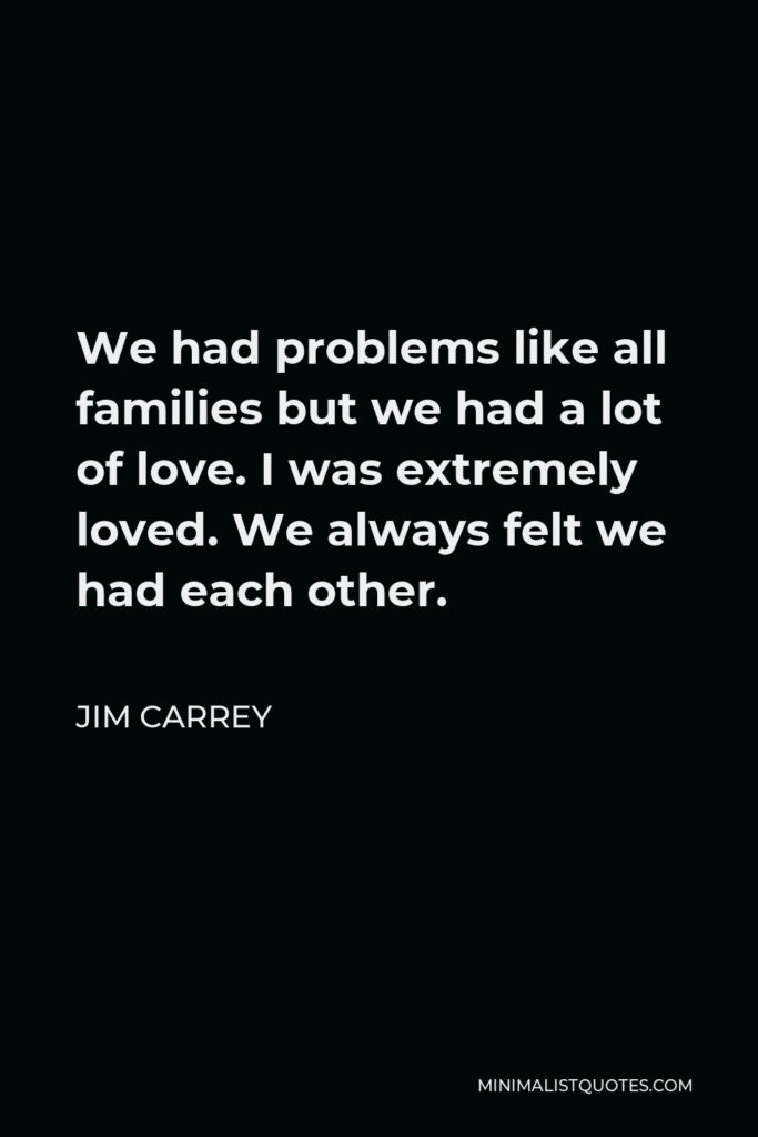 Jim Carrey Quote - We had problems like all families but we had a lot of love. I was extremely loved. We always felt we had each other.