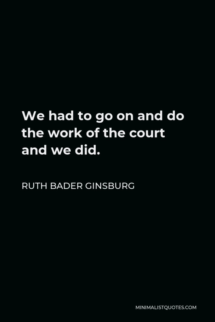 Ruth Bader Ginsburg Quote - We had to go on and do the work of the court and we did.