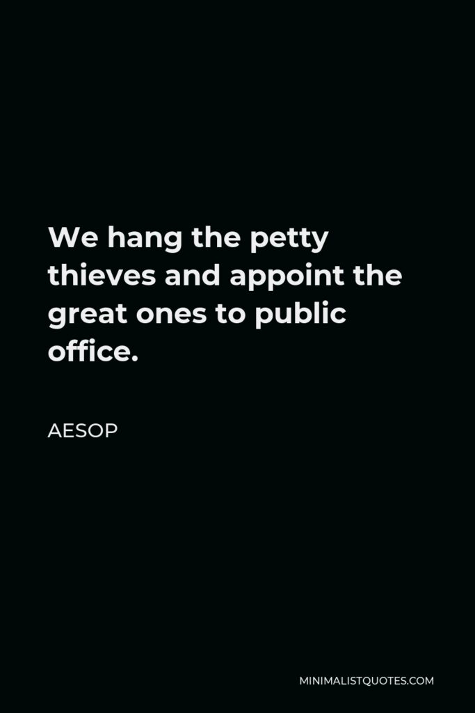 Aesop Quote - We hang the petty thieves and appoint the great ones to public office.