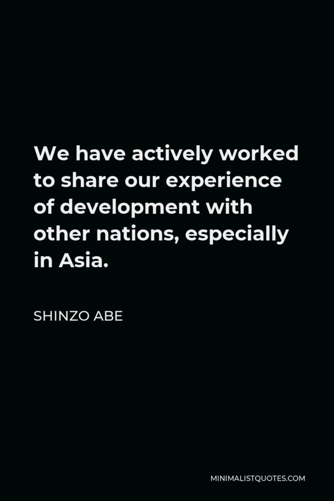 Shinzo Abe Quote - We have actively worked to share our experience of development with other nations, especially in Asia.