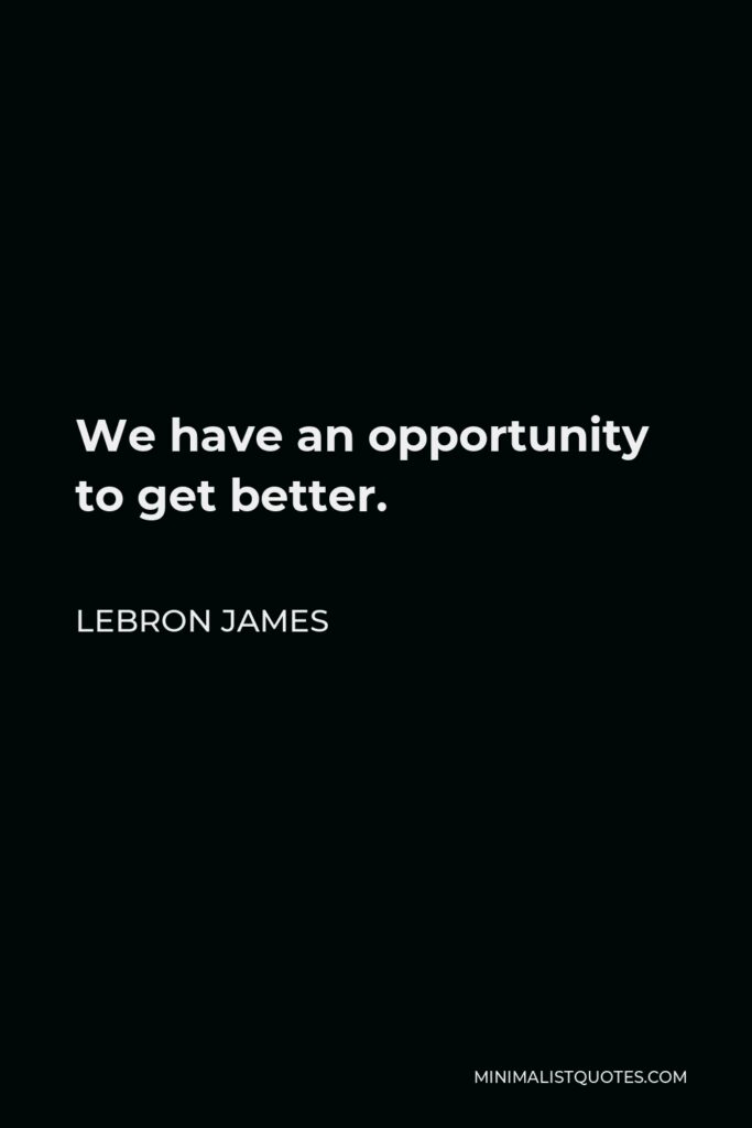 LeBron James Quote - We have an opportunity to get better.