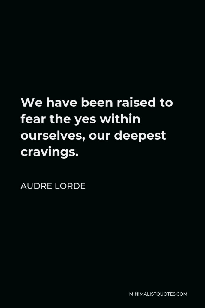 Audre Lorde Quote - We have been raised to fear the yes within ourselves, our deepest cravings.