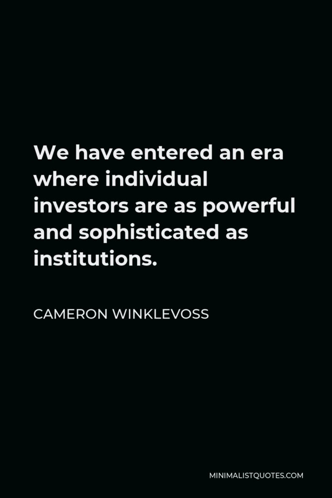 Cameron Winklevoss Quote - We have entered an era where individual investors are as powerful and sophisticated as institutions.