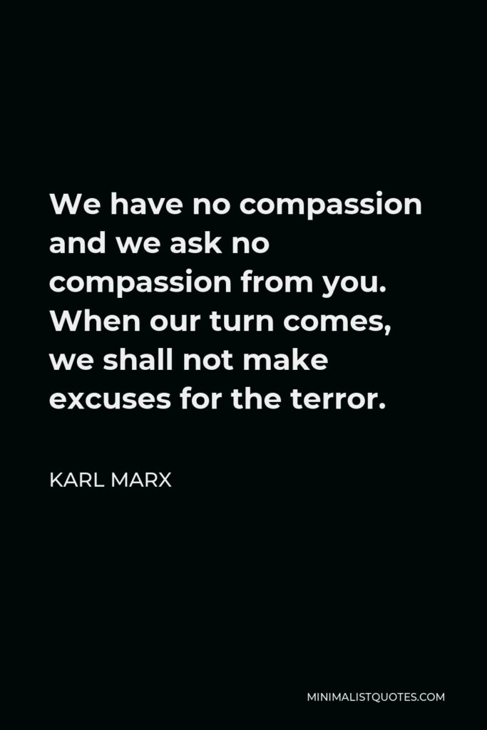 Karl Marx Quote - We have no compassion and we ask no compassion from you. When our turn comes, we shall not make excuses for the terror.