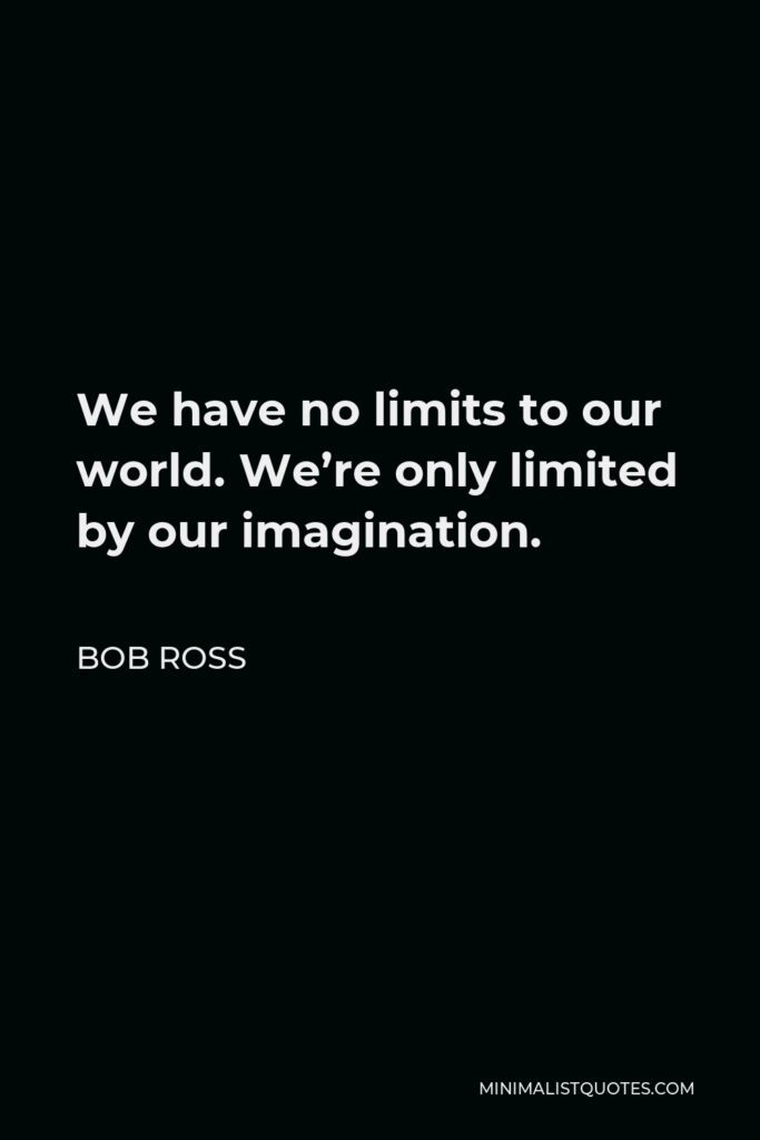 Bob Ross Quote - We have no limits to our world. We're only limited by our imagination.