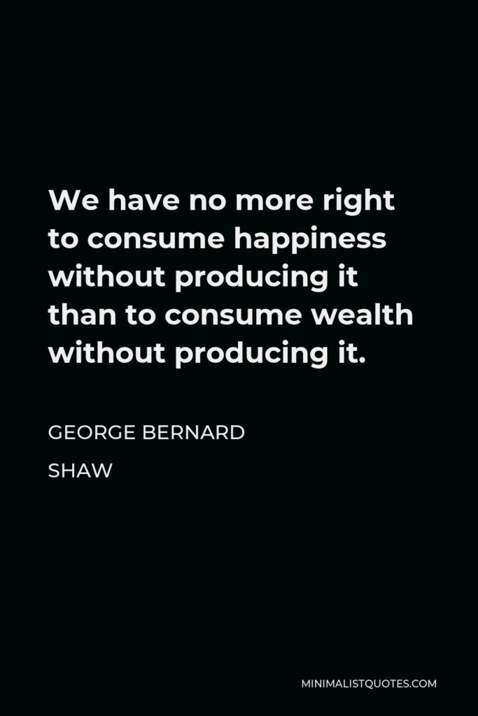 George Bernard Shaw Quote - We have no more right to consume happiness without producing it than to consume wealth without producing it.