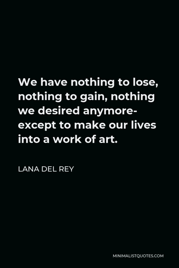 Lana Del Rey Quote - We have nothing to lose, nothing to gain, nothing we desired anymore- except to make our lives into a work of art.