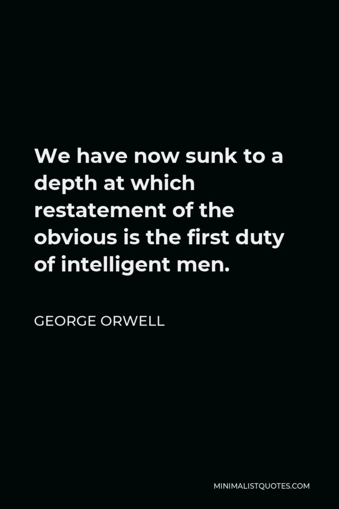 George Orwell Quote - We have now sunk to a depth at which restatement of the obvious is the first duty of intelligent men.
