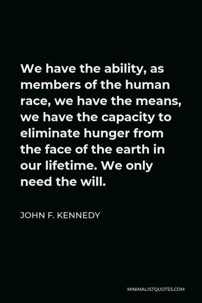 John F. Kennedy Quote - We have the ability, as members of the human race, we have the means, we have the capacity to eliminate hunger from the face of the earth in our lifetime. We only need the will.