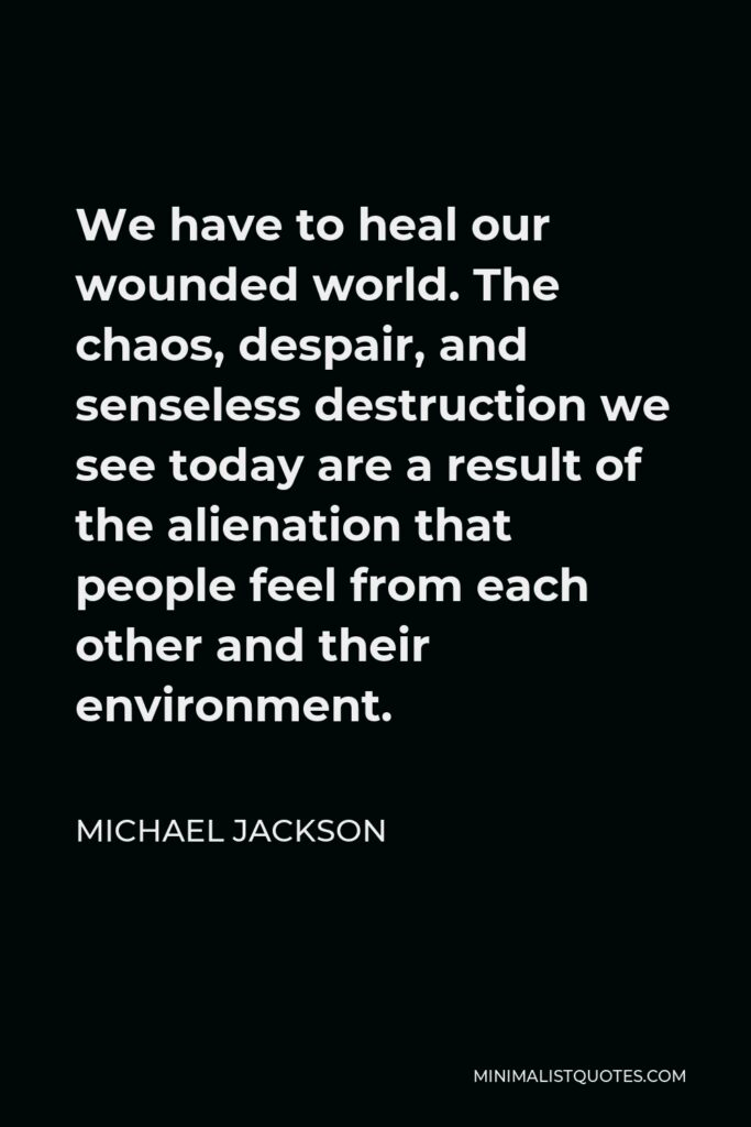 Michael Jackson Quote - We have to heal our wounded world. The chaos, despair, and senseless destruction we see today are a result of the alienation that people feel from each other and their environment.