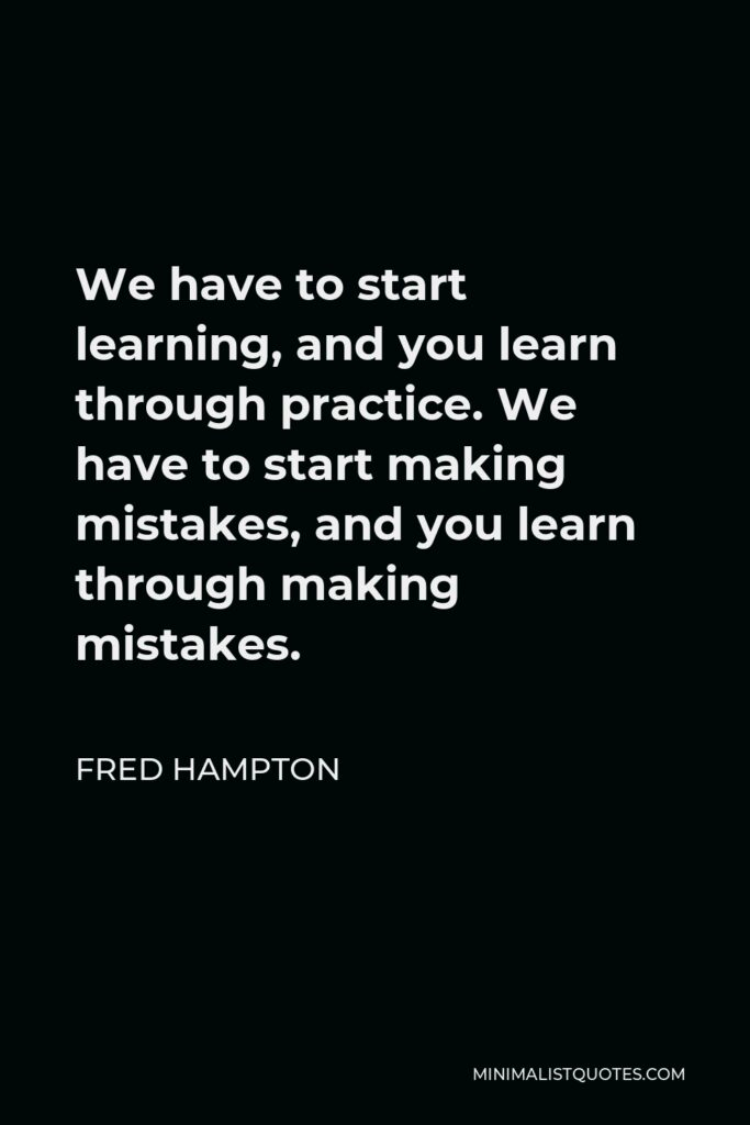 Fred Hampton Quote - We have to start learning, and you learn through practice. We have to start making mistakes, and you learn through making mistakes.