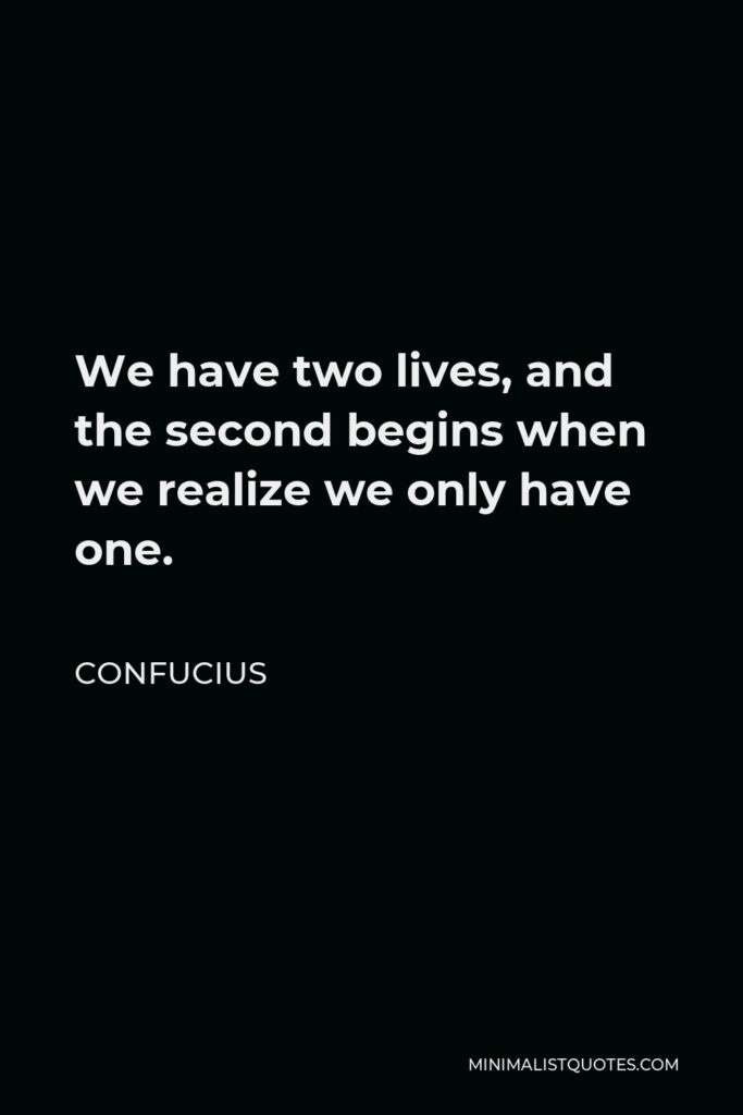 Confucius Quote - We have two lives, and the second begins when we realize we only have one.
