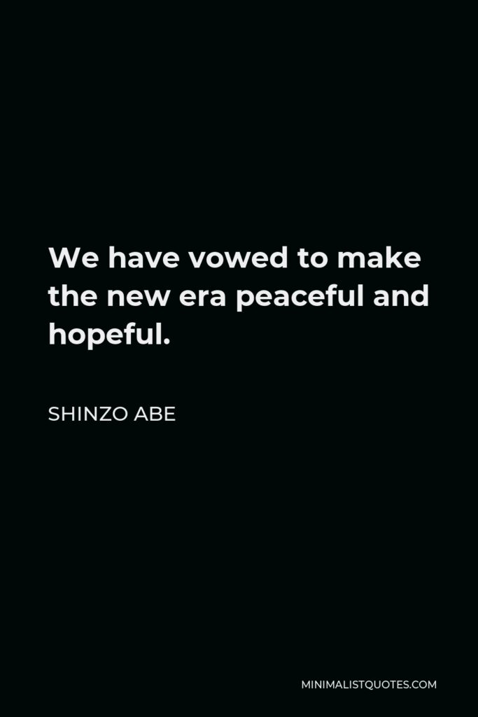 Shinzo Abe Quote - We have vowed to make the new era peaceful and hopeful.