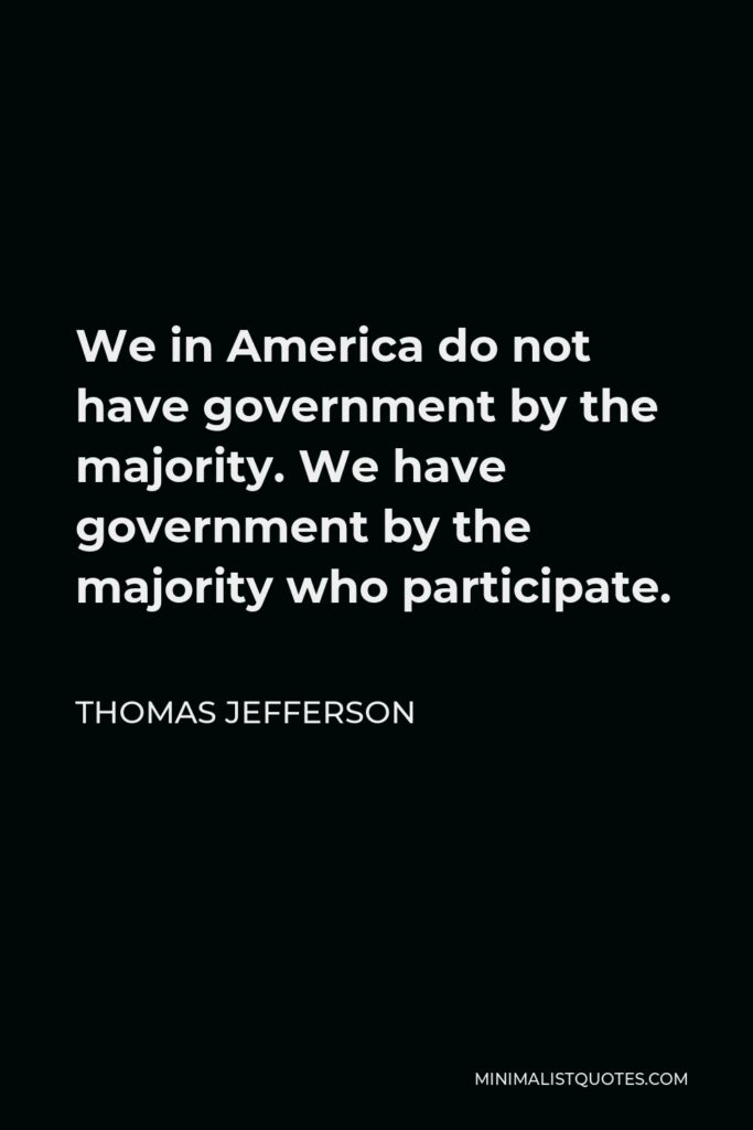 Thomas Jefferson Quote - We in America do not have government by the majority. We have government by the majority who participate.