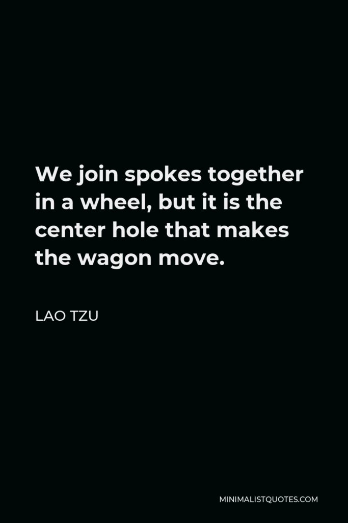 Lao Tzu Quote - We join spokes together in a wheel, but it is the center hole that makes the wagon move.