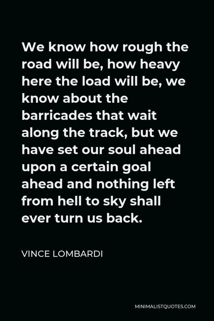 Vince Lombardi Quote - We know how rough the road will be, how heavy here the load will be, we know about the barricades that wait along the track, but we have set our soul ahead upon a certain goal ahead and nothing left from hell to sky shall ever turn us back.