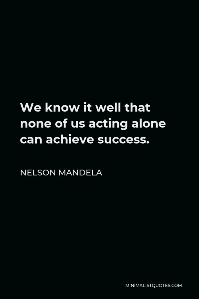 Nelson Mandela Quote - We know it well that none of us acting alone can achieve success.