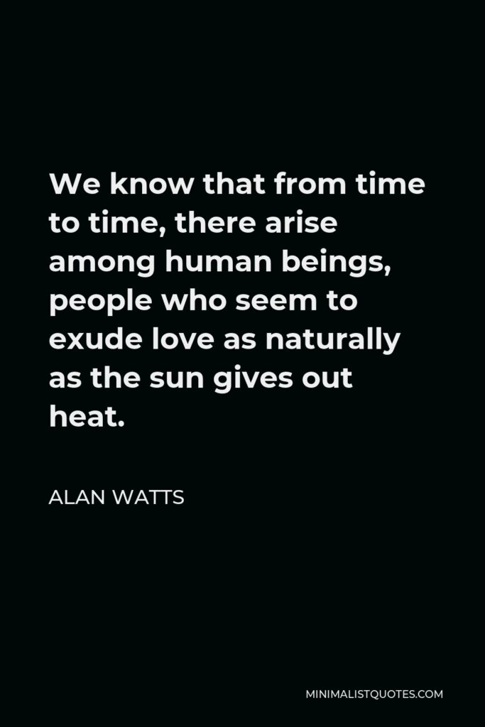 Alan Watts Quote - We know that from time to time, there arise among human beings, people who seem to exude love as naturally as the sun gives out heat.