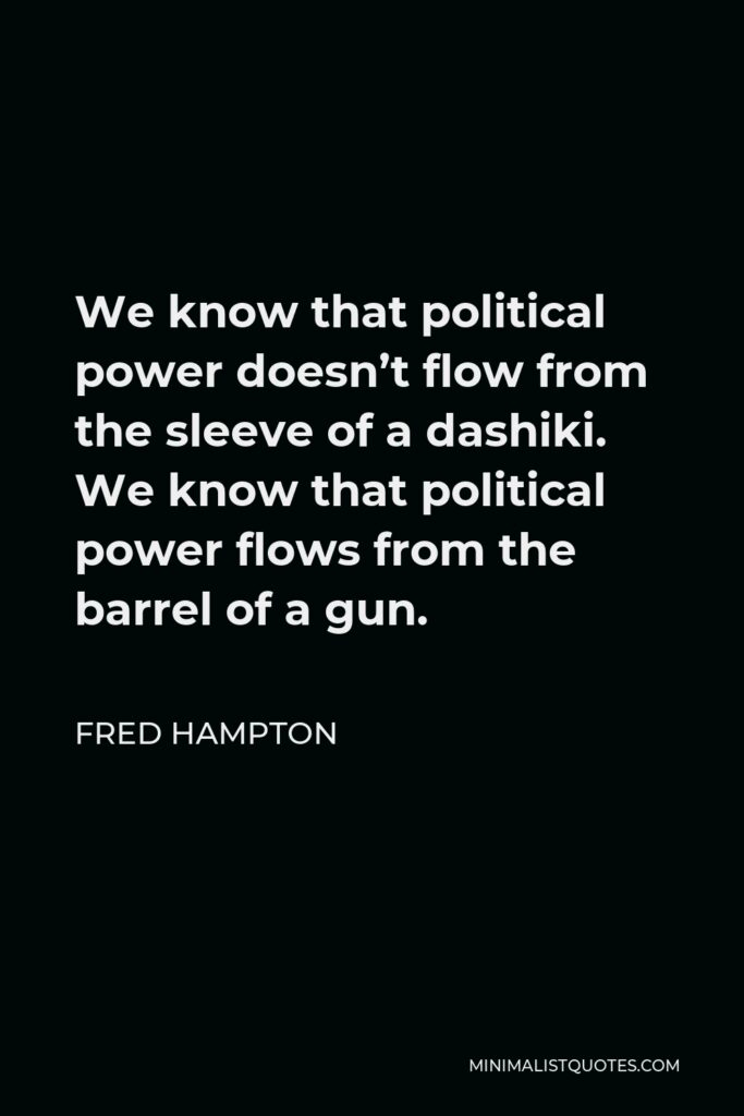 Fred Hampton Quote - We know that political power doesn't flow from the sleeve of a dashiki. We know that political power flows from the barrel of a gun.
