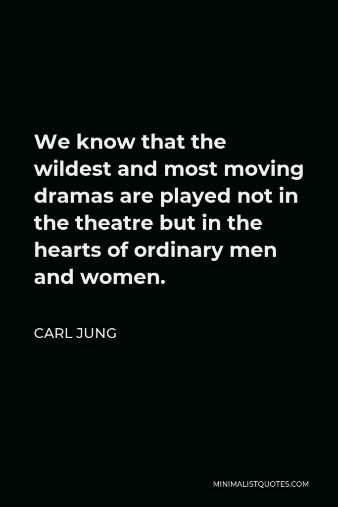Carl Jung Quote - We know that the wildest and most moving dramas are played not in the theatre but in the hearts of ordinary men and women.
