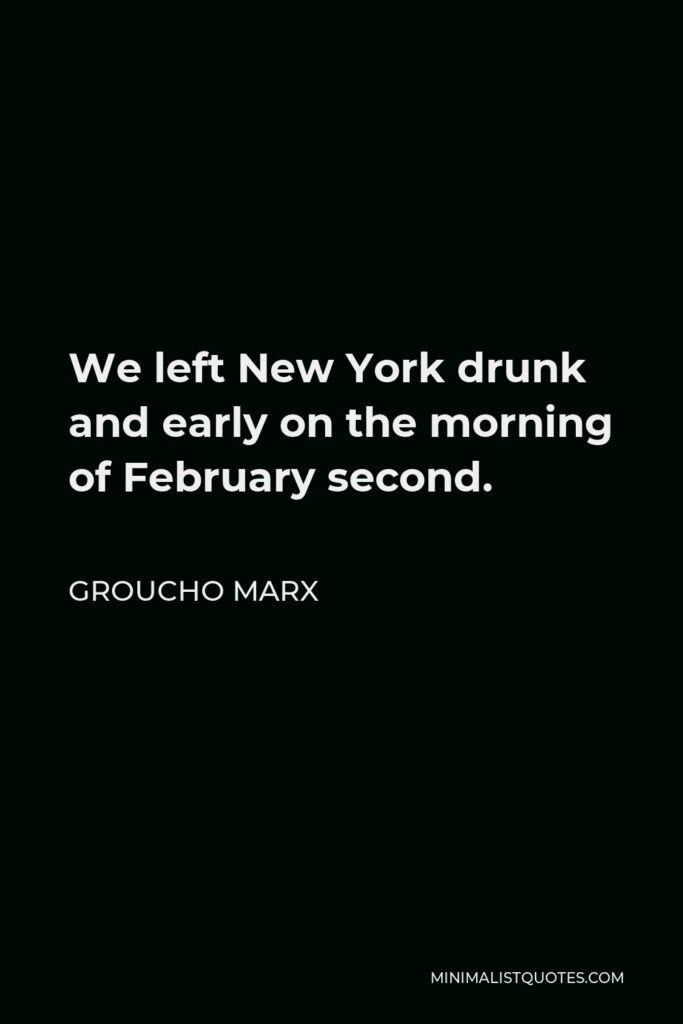 Groucho Marx Quote - We left New York drunk and early on the morning of February second.