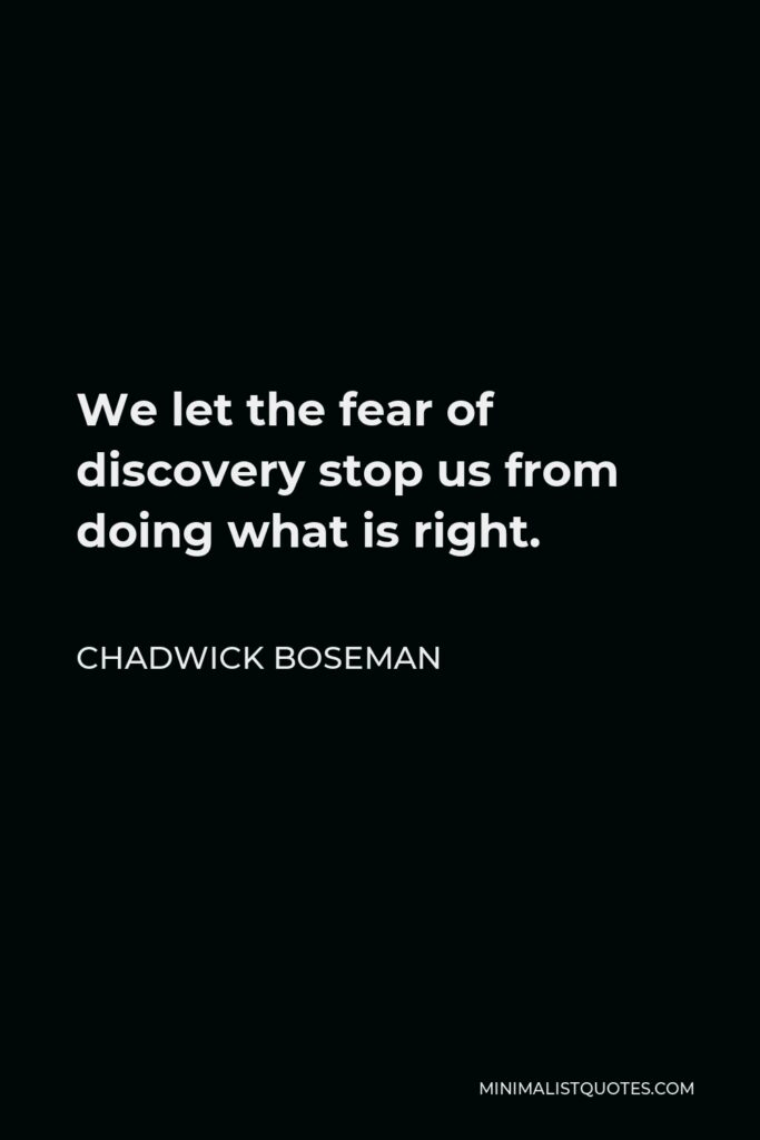 Chadwick Boseman Quote - We let the fear of discovery stop us from doing what is right.