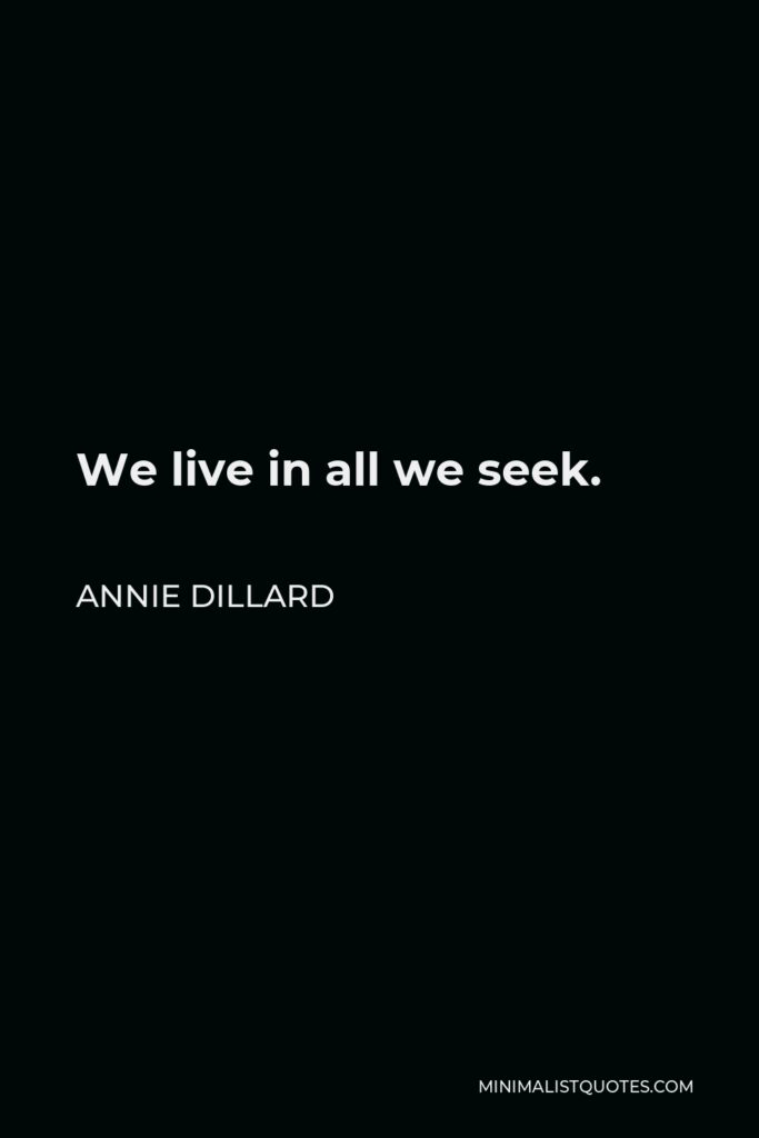 Annie Dillard Quote - We live in all we seek.