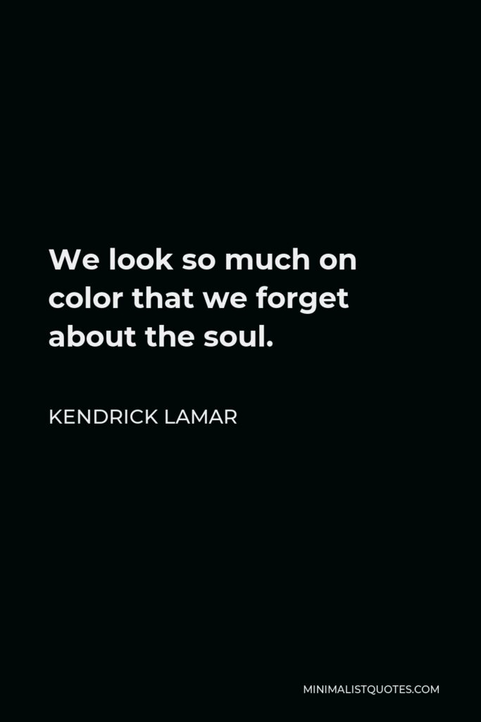 Kendrick Lamar Quote - We look so much on color that we forget about the soul.