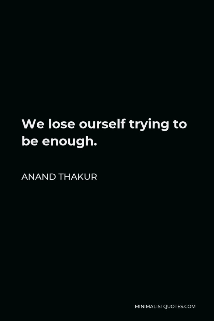 Anand Thakur Quote - We lose ourself trying to be enough.