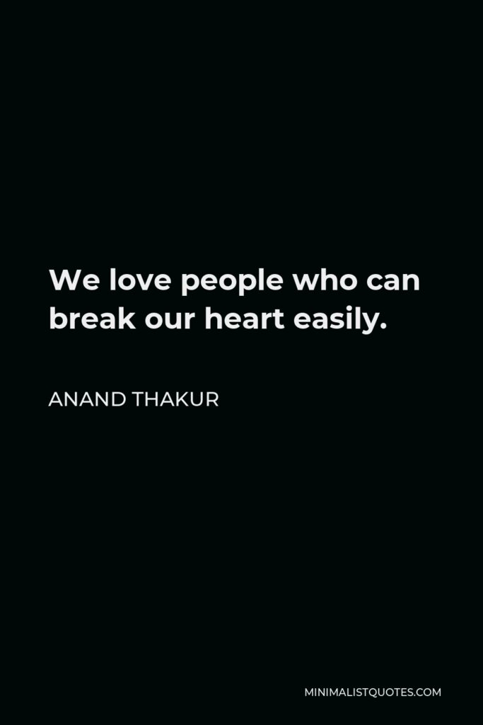 Anand Thakur Quote - We love people who can break our heart easily.