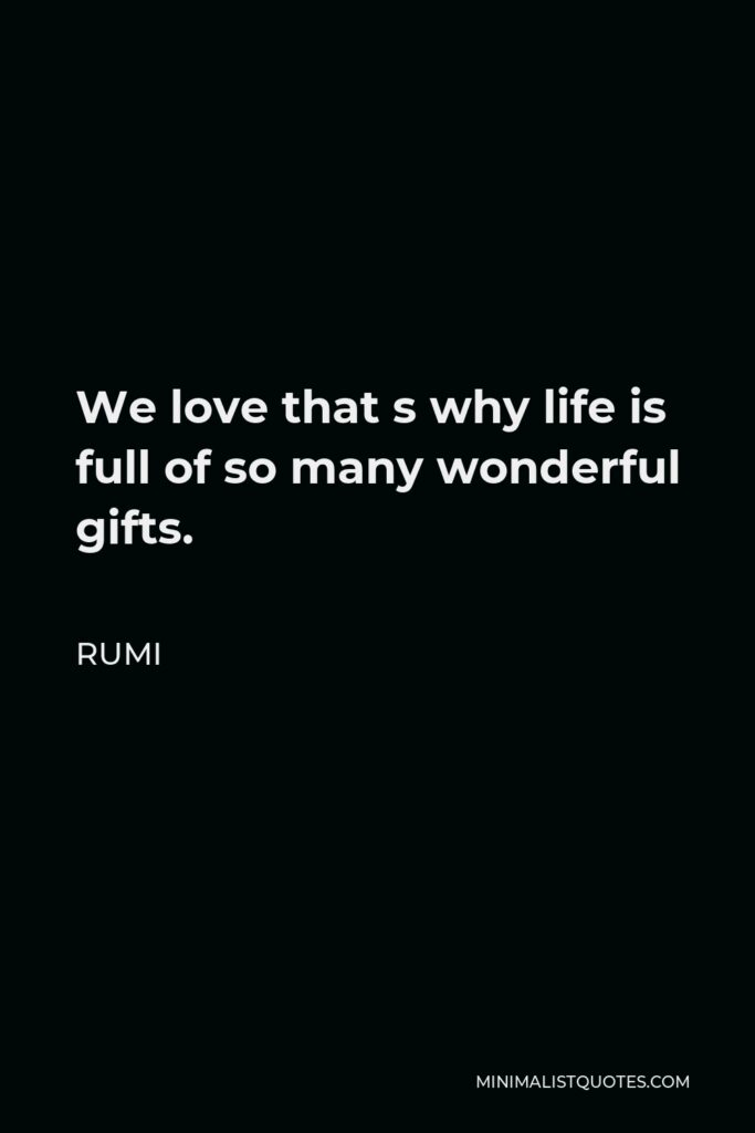Rumi Quote - We love that s why life is full of so many wonderful gifts.