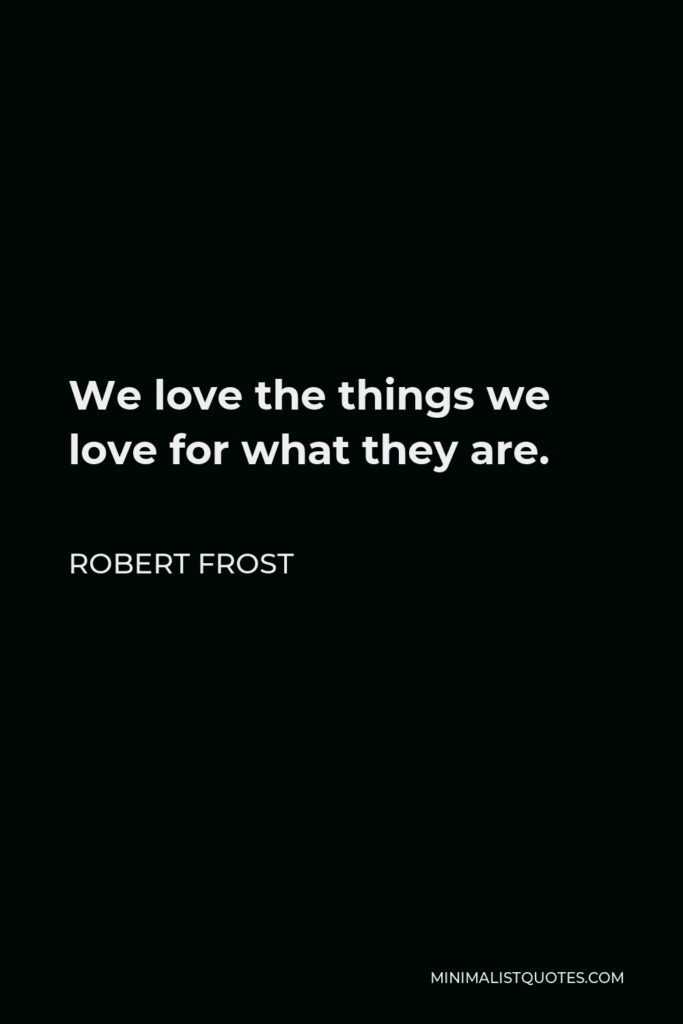 Robert Frost Quote - We love the things we love for what they are.