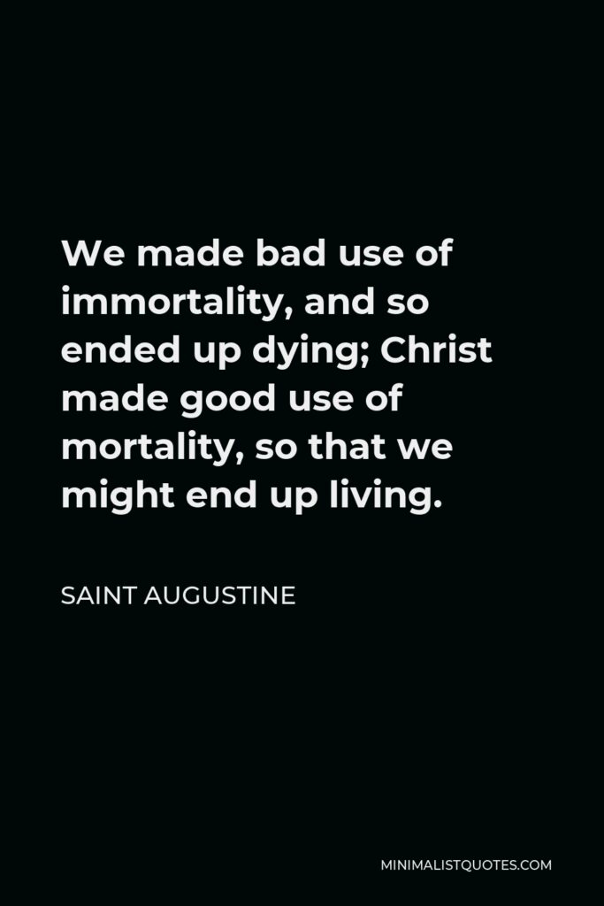 Saint Augustine Quote - We made bad use of immortality, and so ended up dying; Christ made good use of mortality, so that we might end up living.