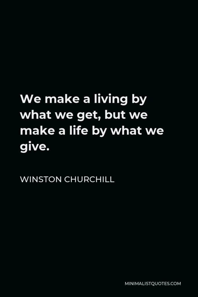 Winston Churchill Quote - We make a living by what we get, but we make a life by what we give.