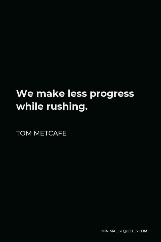 Tom Metcafe Quote - We make less progress while rushing.