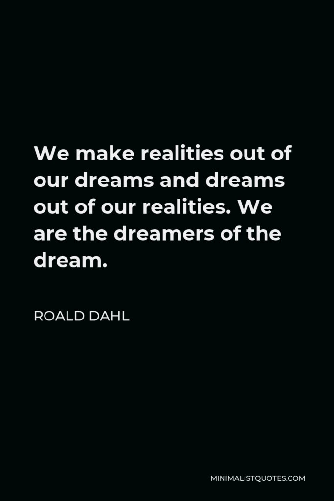 Roald Dahl Quote - We make realities out of our dreams and dreams out of our realities. We are the dreamers of the dream.