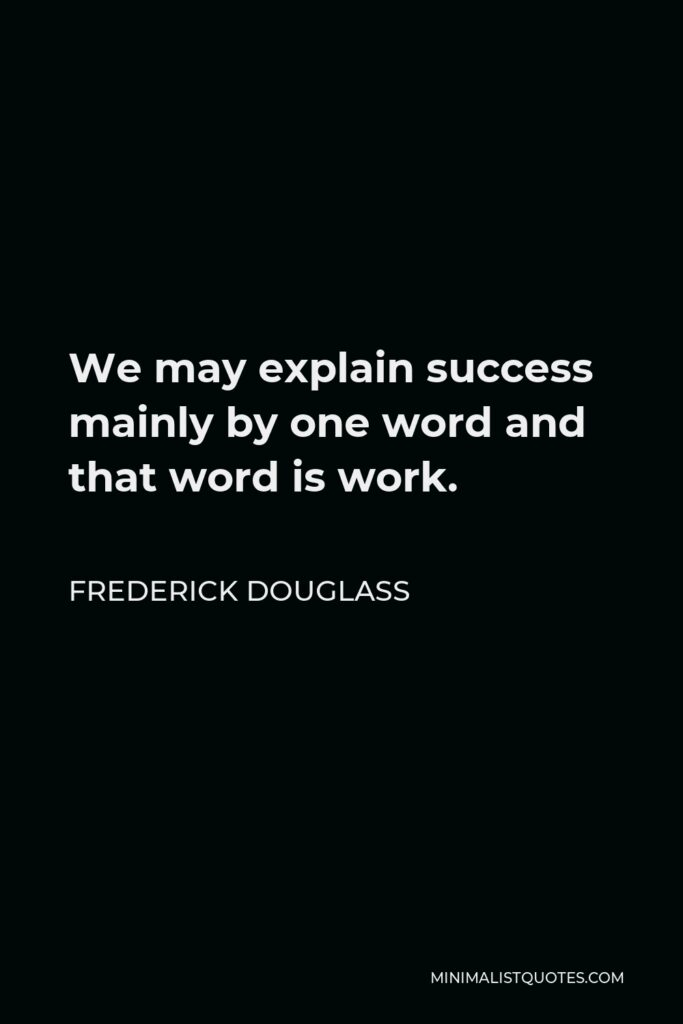 Frederick Douglass Quote - We may explain success mainly by one word and that word is work.