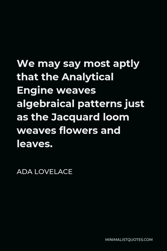 Ada Lovelace Quote - We may say most aptly that the Analytical Engine weaves algebraical patterns just as the Jacquard loom weaves flowers and leaves.