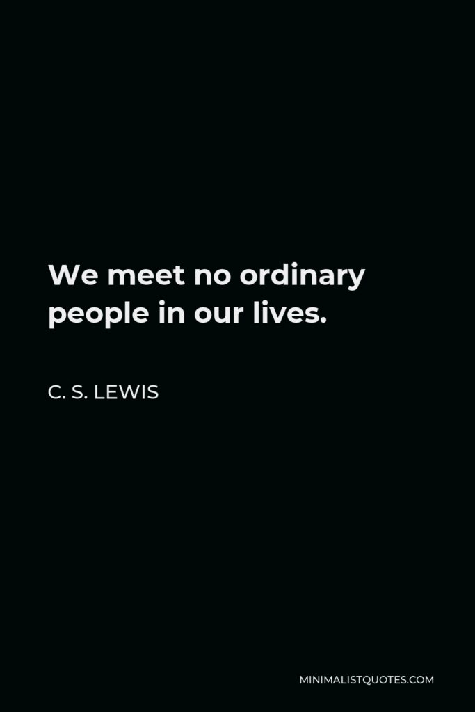 C. S. Lewis Quote - We meet no ordinary people in our lives.