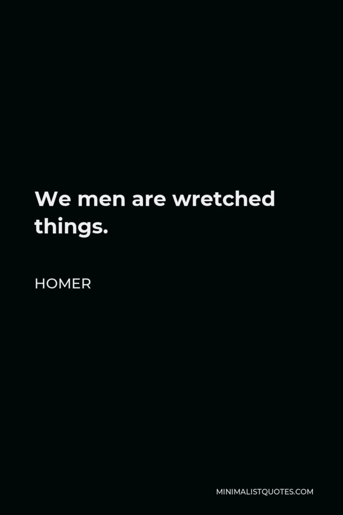 Homer Quote - We men are wretched things.