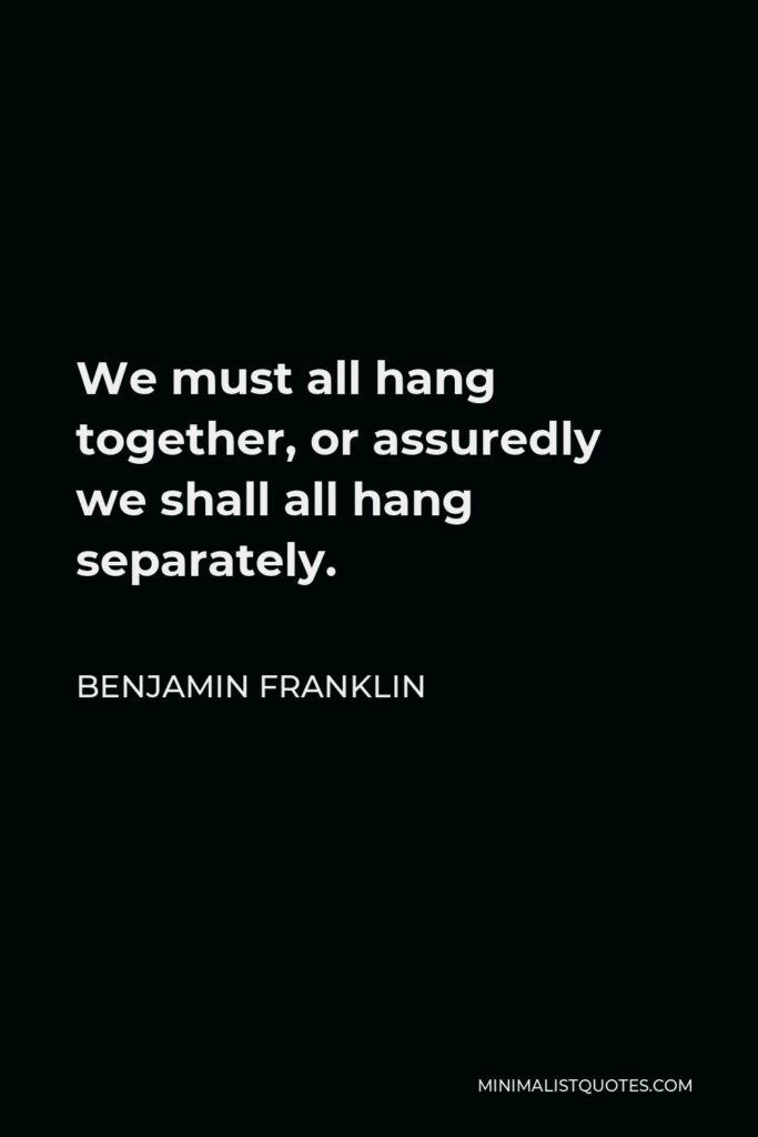 Benjamin Franklin Quote - We must all hang together, or assuredly we shall all hang separately.