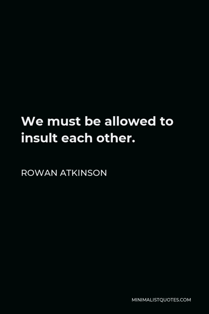 Rowan Atkinson Quote - We must be allowed to insult each other.