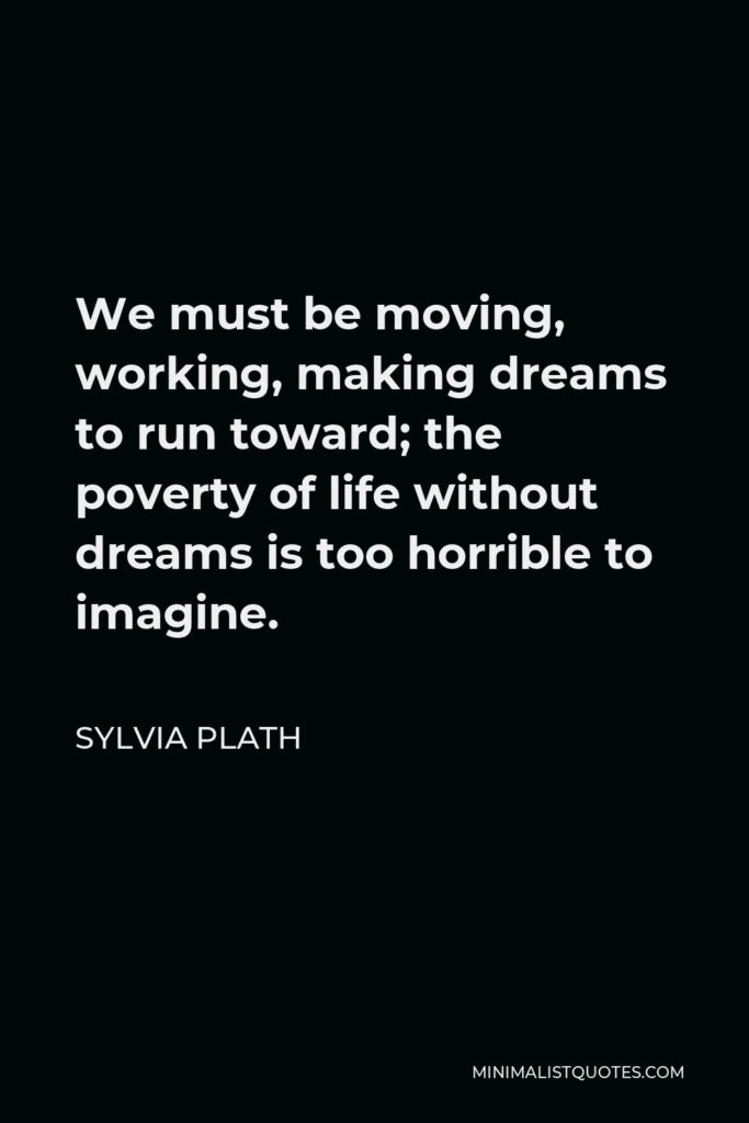 Sylvia Plath Quote - We must be moving, working, making dreams to run toward; the poverty of life without dreams is too horrible to imagine.
