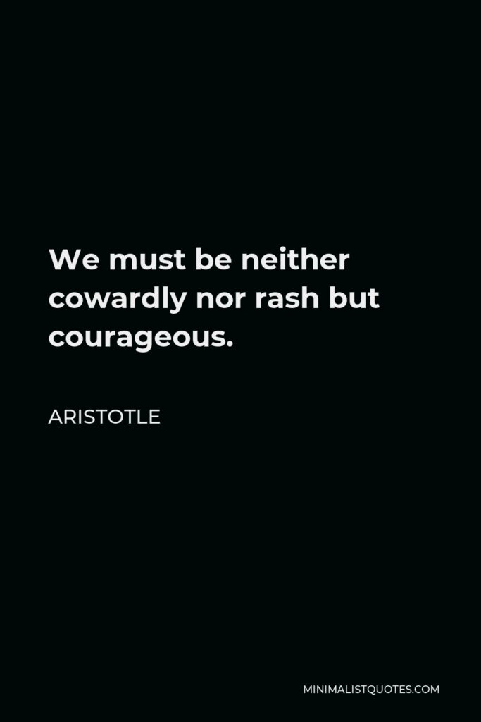 Aristotle Quote - We must be neither cowardly nor rash but courageous.