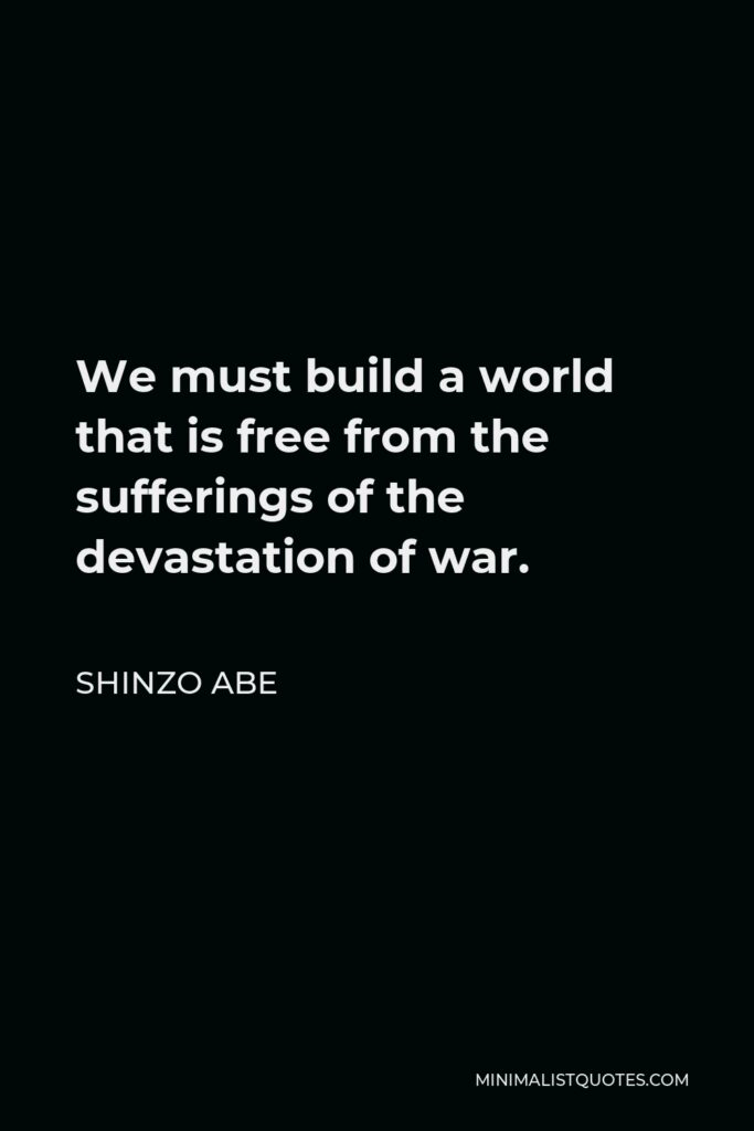 Shinzo Abe Quote - We must build a world that is free from the sufferings of the devastation of war.